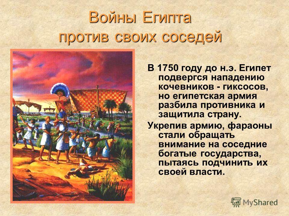 В 1750 году до н.э. Египет подвергся нападению кочевников - гиксосов, но египетская армия разбила противника и защитила страну. Укрепив армию, фараоны стали обращать внимание на соседние богатые государства, пытаясь подчинить их своей власти. Войны Е