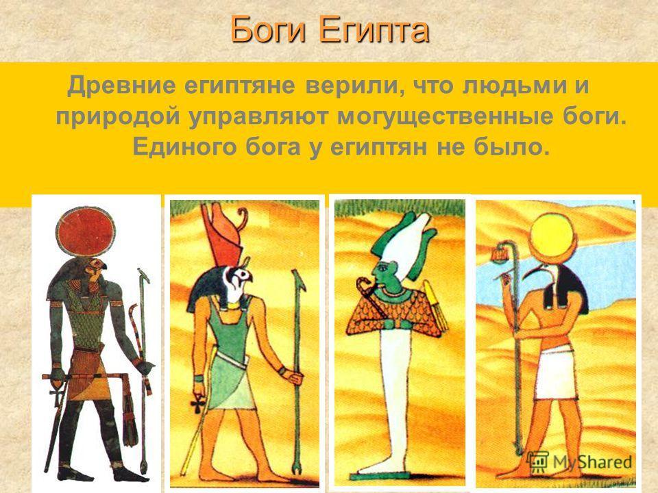 Древние египтяне верили, что людьми и природой управляют могущественные боги. Единого бога у египтян не было. Боги Египта