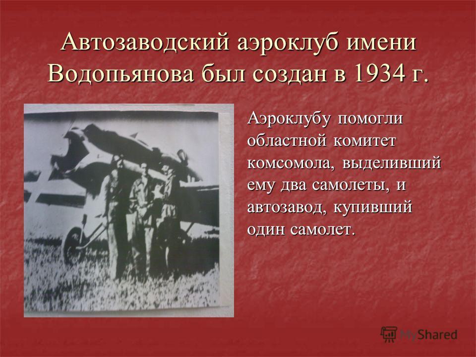 Автозаводский аэроклуб имени Водопьянова был создан в 1934 г. Аэроклубу помогли областной комитет комсомола, выделивший ему два самолеты, и автозавод, купивший один самолет.