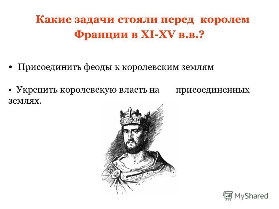 Какие задачи стояли перед королем Франции в XI-XV в.в.? Присоединить феоды к королевским землям Укрепить королевскую власть на присоединенных землях.