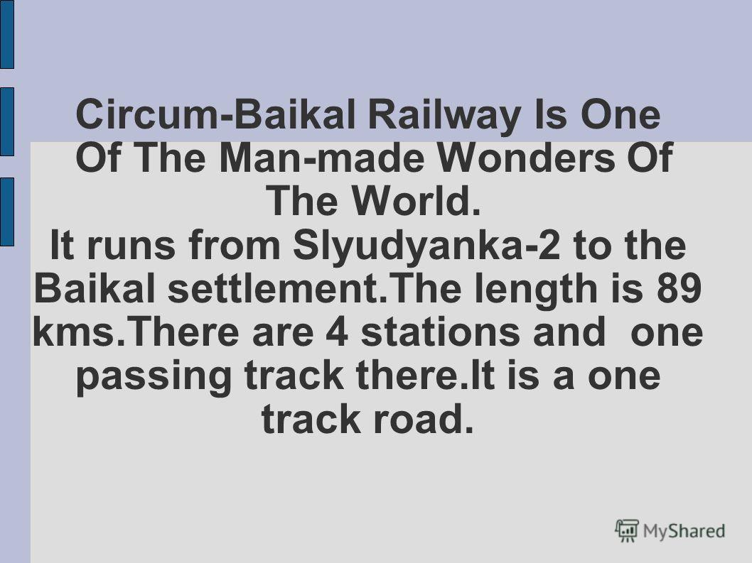 Circum-Baikal Railway Is One Of The Man-made Wonders Of The World. It runs from Slyudyanka-2 to the Baikal settlement.The length is 89 kms.There are 4 stations and one passing track there.It is a one track road.