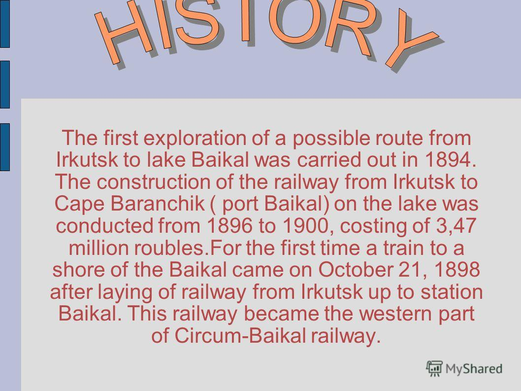 The first exploration of a possible route from Irkutsk to lake Baikal was carried out in 1894. The construction of the railway from Irkutsk to Cape Baranchik ( port Baikal) on the lake was conducted from 1896 to 1900, costing of 3,47 million roubles.