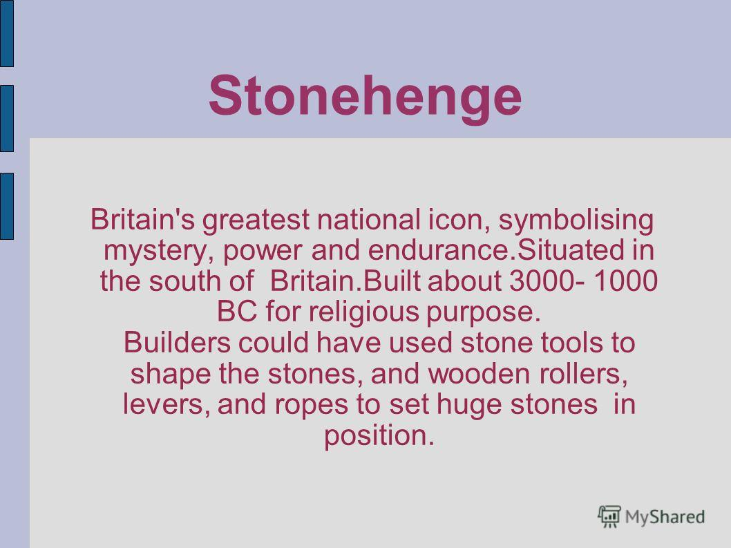 Stonehenge Britain's greatest national icon, symbolising mystery, power and endurance.Situated in the south of Britain.Built about 3000- 1000 BC for religious purpose. Builders could have used stone tools to shape the stones, and wooden rollers, leve