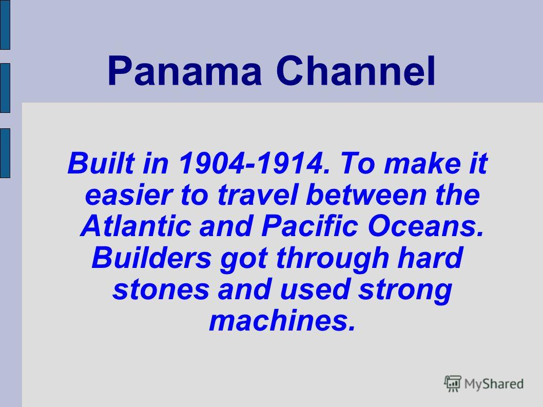 Panama Channel Built in 1904-1914. To make it easier to travel between the Atlantic and Pacific Oceans. Builders got through hard stones and used strong machines.