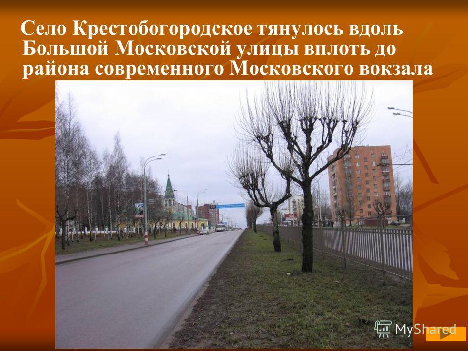 Село Крестобогородское тянулось вдоль Большой Московской улицы вплоть до района современного Московского вокзала