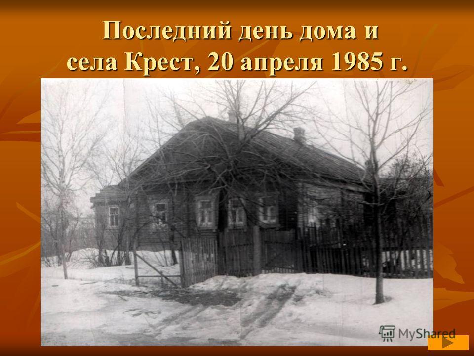 Последний день дома и села Крест, 20 апреля 1985 г. Последний день дома и села Крест, 20 апреля 1985 г.