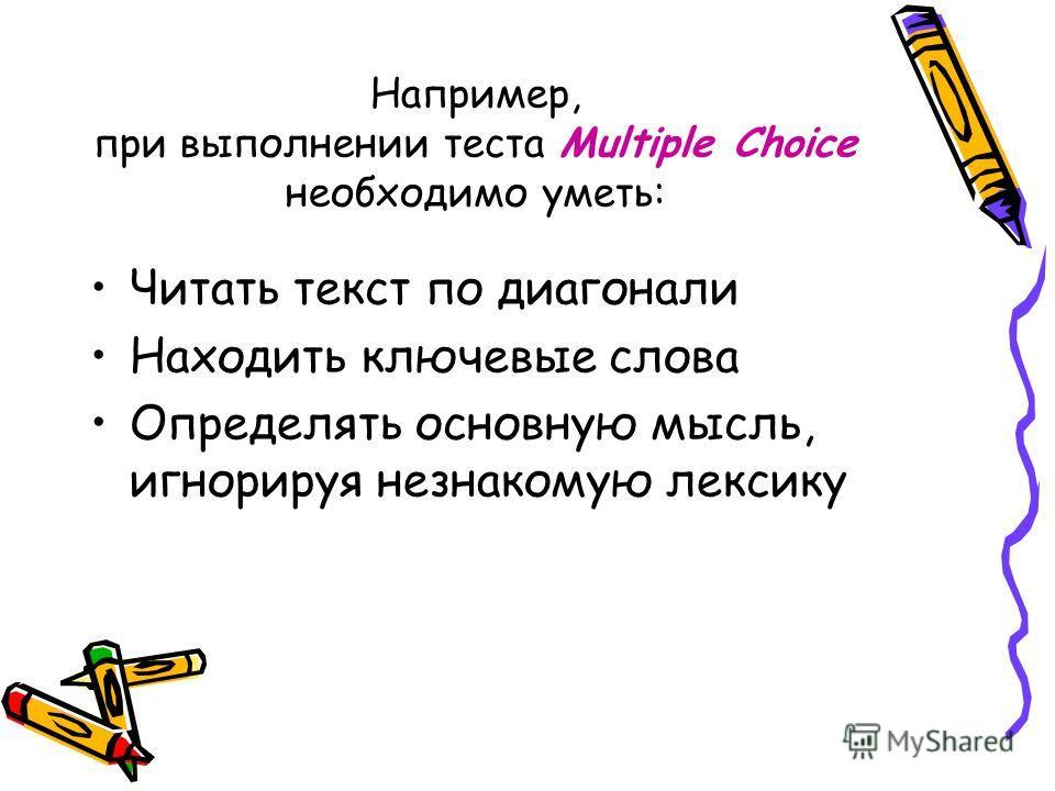 Например, при выполнении теста Multiple Choice необходимо уметь: Читать текст по диагонали Находить ключевые слова Определять основную мысль, игнорируя незнакомую лексику