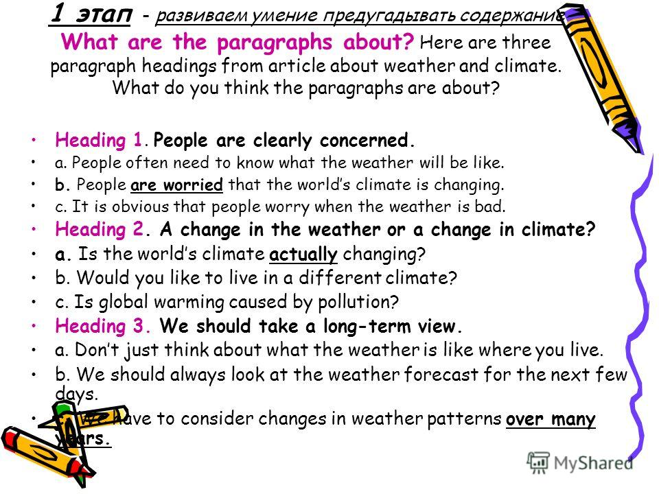 1 этап - развиваем умение предугадывать содержание What are the paragraphs about? Here are three paragraph headings from article about weather and climate. What do you think the paragraphs are about? Heading 1. People are clearly concerned. a. People