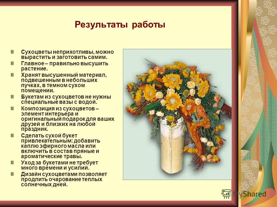 Результаты работы Сухоцветы неприхотливы, можно вырастить и заготовить самим. Главное – правильно высушить растение. Хранят высушенный материал, подвешенным в небольших пучках, в темном сухом помещении. Букетам из сухоцветов не нужны специальные вазы
