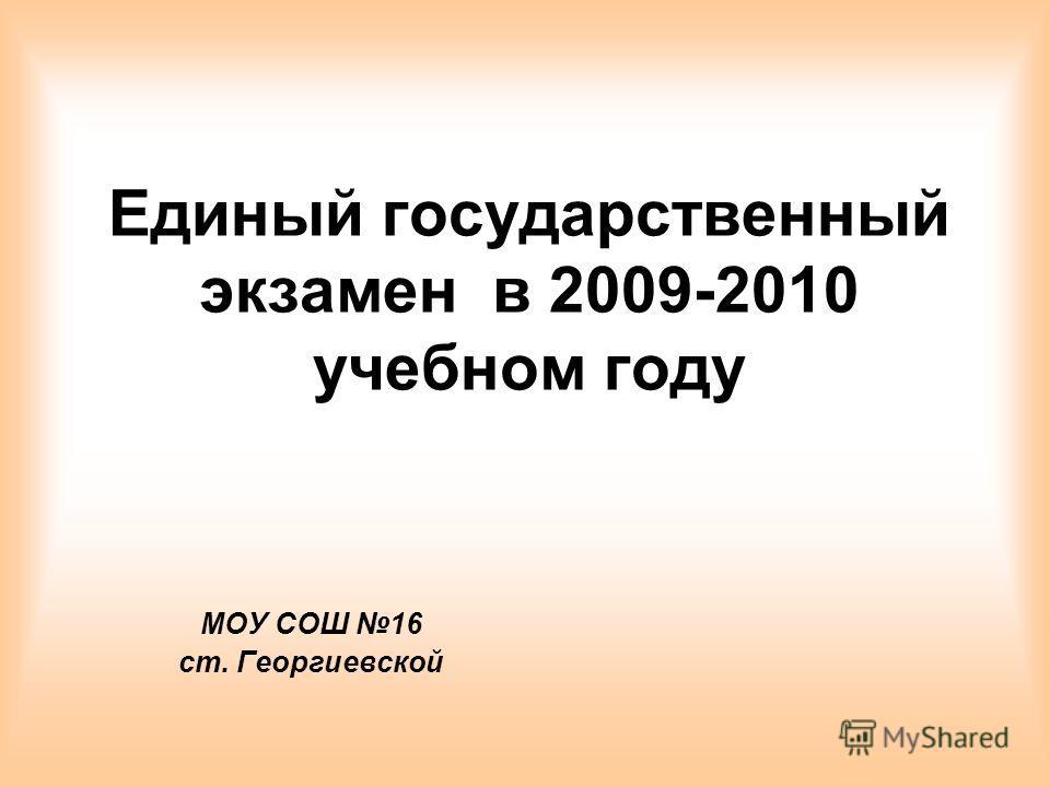 Единый государственный экзамен в 2009-2010 учебном году МОУ СОШ 16 ст. Георгиевской