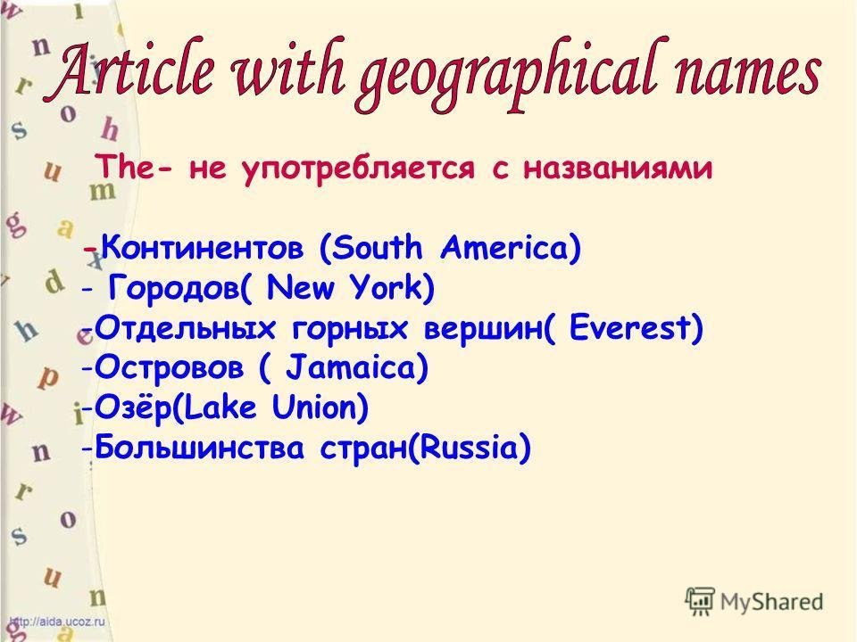 The- не употребляется с названиями -Континентов (South America) - Городов( New York) -Отдельных горных вершин( Everest) -Островов ( Jamaica) -Озёр(Lake Union) -Большинства стран(Russia)
