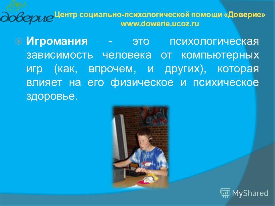 Игромания - это психологическая зависимость человека от компьютерных игр (как, впрочем, и других), которая влияет на его физическое и психическое здоровье. Центр социально-психологической помощи «Доверие» www.dowerie.ucoz.ru