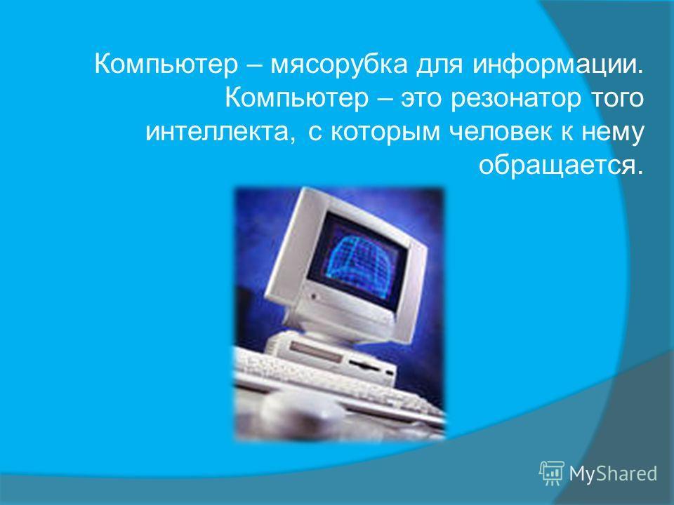 Компьютер – мясорубка для информации. Компьютер – это резонатор того интеллекта, с которым человек к нему обращается.