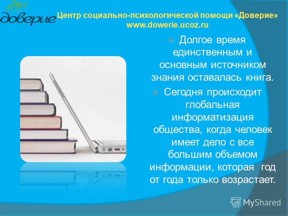 Долгое время единственным и основным источником знания оставалась книга. Сегодня происходит глобальная информатизация общества, когда человек имеет дело с все большим объемом информации, которая год от года только возрастает. Центр социально-психолог