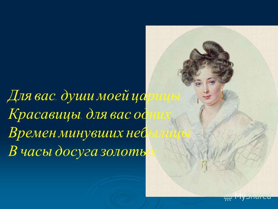 Для вас, души моей царицы, Красавицы, для вас одних Времен минувших небылицы В часы досуга золотых.