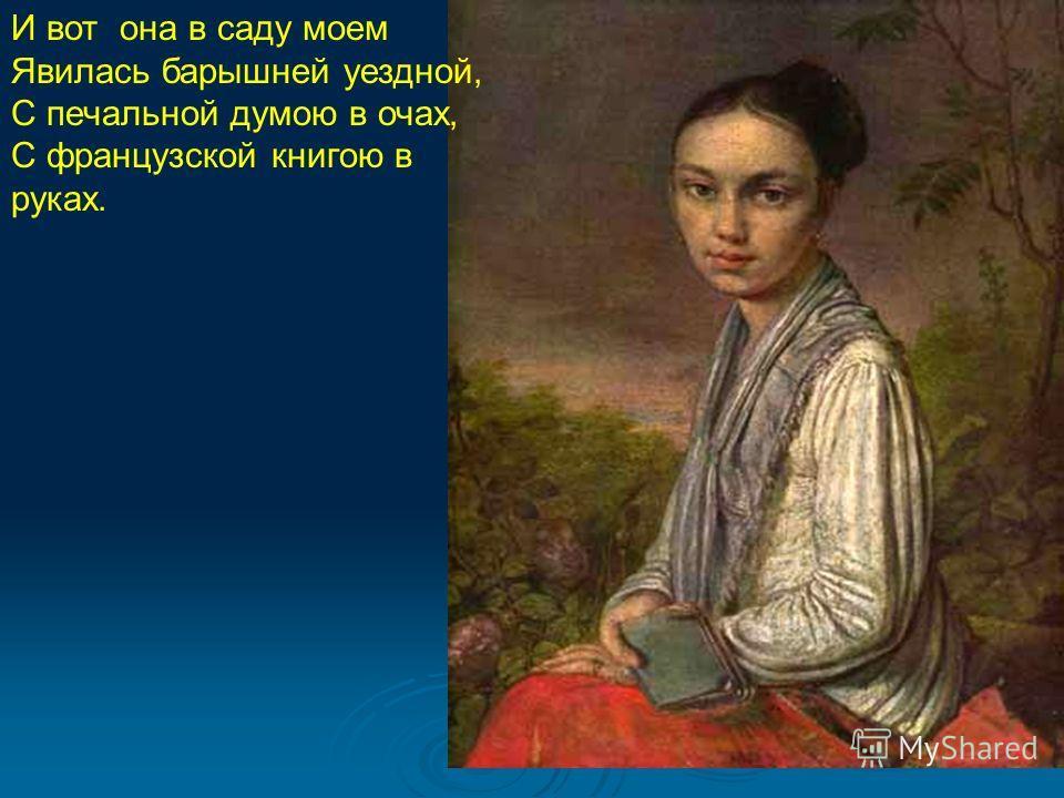 И вот она в саду моем Явилась барышней уездной, С печальной думою в очах, С французской книгою в руках.
