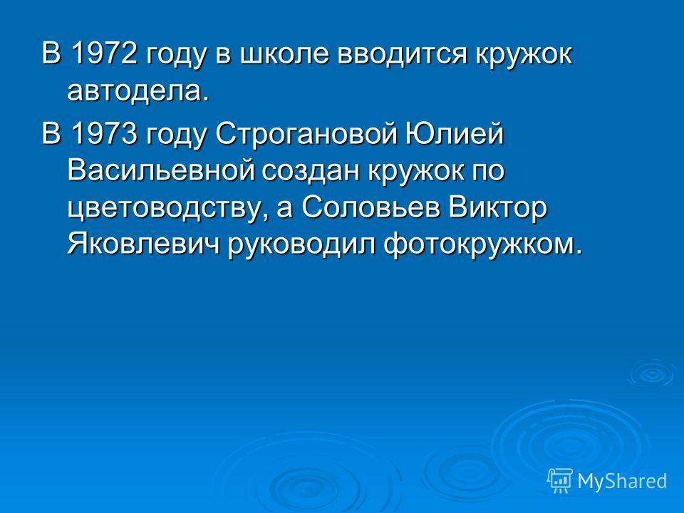 В 1972 году в школе вводится кружок автодела. В 1973 году Строгановой Юлией Васильевной создан кружок по цветоводству, а Соловьев Виктор Яковлевич руководил фотокружком.