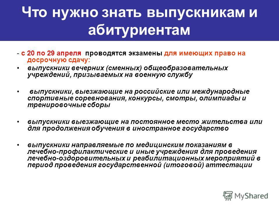 - с 20 по 29 апреля проводятся экзамены для имеющих право на досрочную сдачу: выпускники вечерних (сменных) общеобразовательных учреждений, призываемых на военную службу выпускники, выезжающие на российские или международные спортивные соревнования,