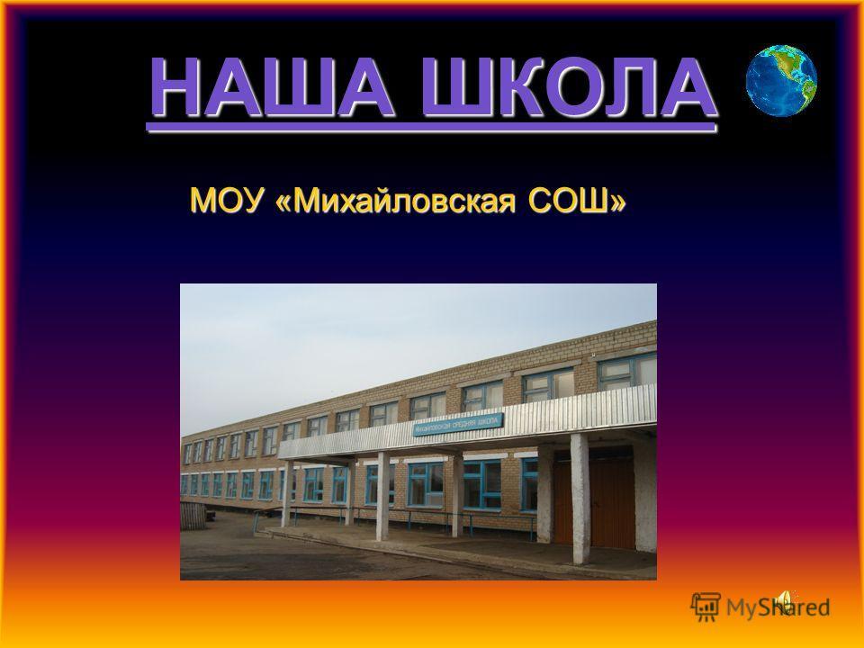 НАША ШКОЛА МОУ «Михайловская СОШ»