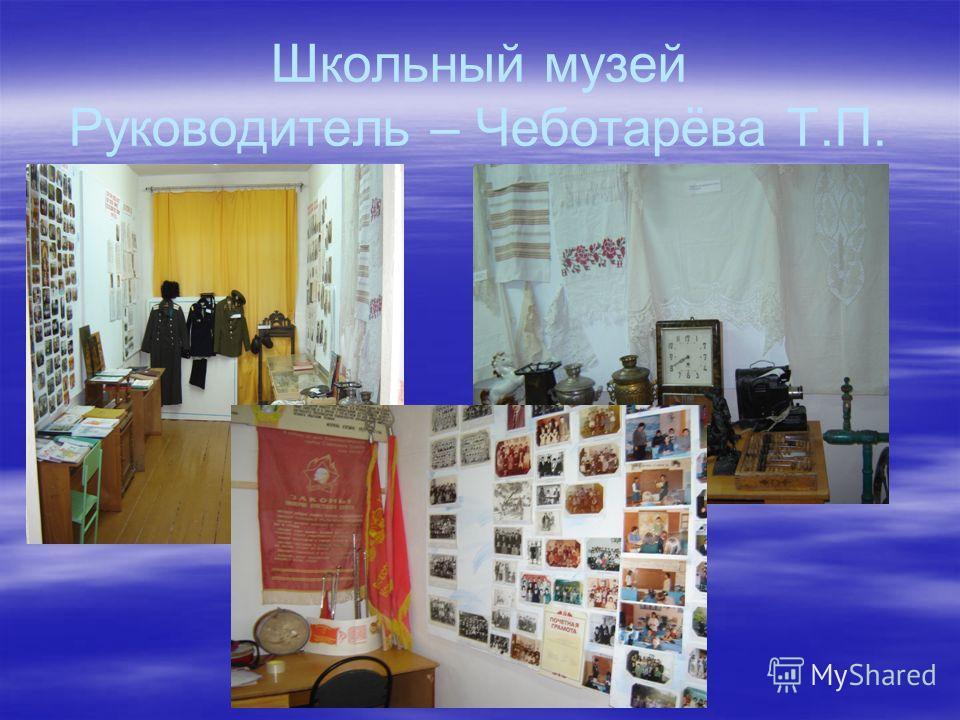 Школьный музей Руководитель – Чеботарёва Т.П.