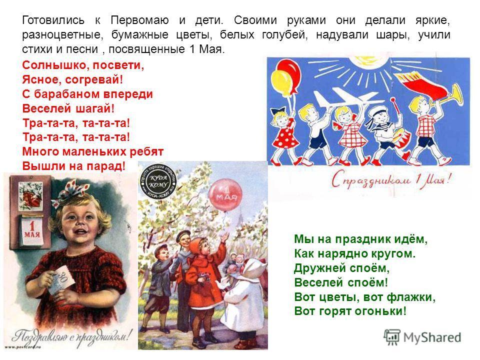 Готовились к Первомаю и дети. Своими руками они делали яркие, разноцветные, бумажные цветы, белых голубей, надували шары, учили стихи и песни, посвященные 1 Мая. Солнышко, посвети, Ясное, согревай! С барабаном впереди Веселей шагай! Тра-та-та, та-та-