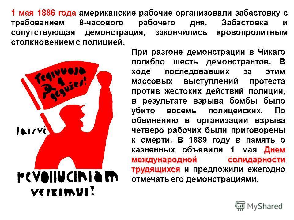 1 мая 1886 года американские рабочие организовали забастовку с требованием 8-часового рабочего дня. Забастовка и сопутствующая демонстрация, закончились кровопролитным столкновением с полицией. Днем международной солидарности трудящихся При разгоне д