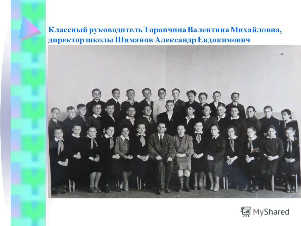 Классный руководитель Торопчина Валентина Михайловна, директор школы Шиманов Александр Евдокимович
