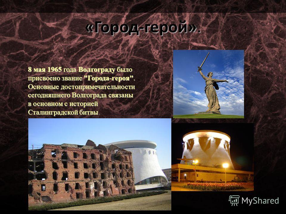«Город-герой». 8 мая 1965 года Волгограду было присвоено звание Города-героя. Основные достопримечательности сегодняшнего Волгограда связаны в основном с историей Сталинградской битвы.