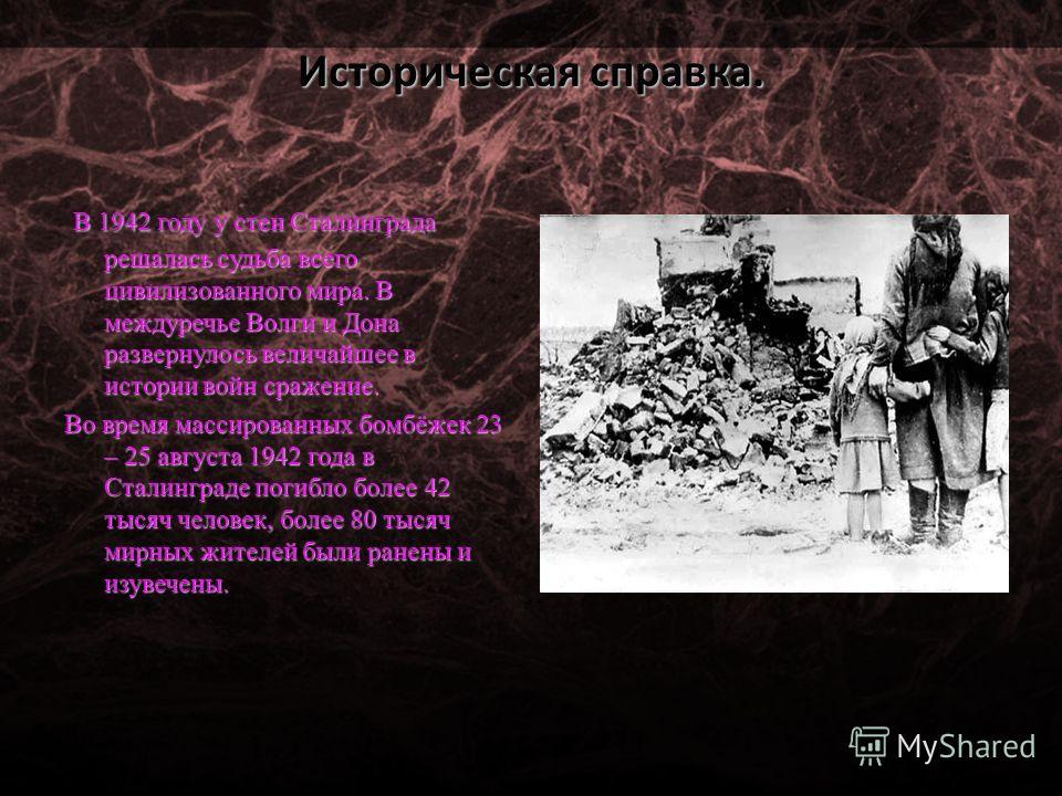 Историческая справка. В 1942 году у стен Сталинграда решалась судьба всего цивилизованного мира. В междуречье Волги и Дона развернулось величайшее в истории войн сражение. В 1942 году у стен Сталинграда решалась судьба всего цивилизованного мира. В м