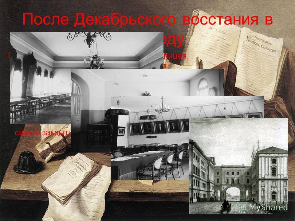 После Декабрьского восстания в 1825 году Правительство провело реорганизацию лицея, установив ограничительный режим для воспитанников, контроль за подбором преподавателей и направлением лекций. Кафедра военных наук была закрыта. Лицей продолжал готов