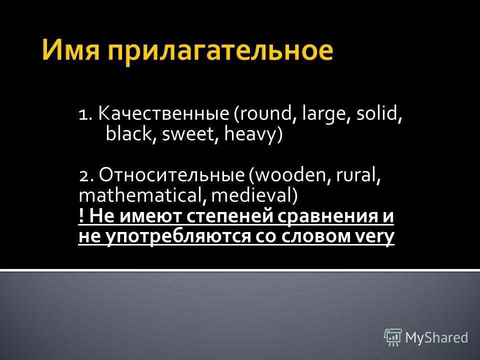 1. Качественные (round, large, solid, black, sweet, heavy) 2. Относительные (wooden, rural, mathematical, medieval) ! Не имеют степеней сравнения и не употребляются со словом very