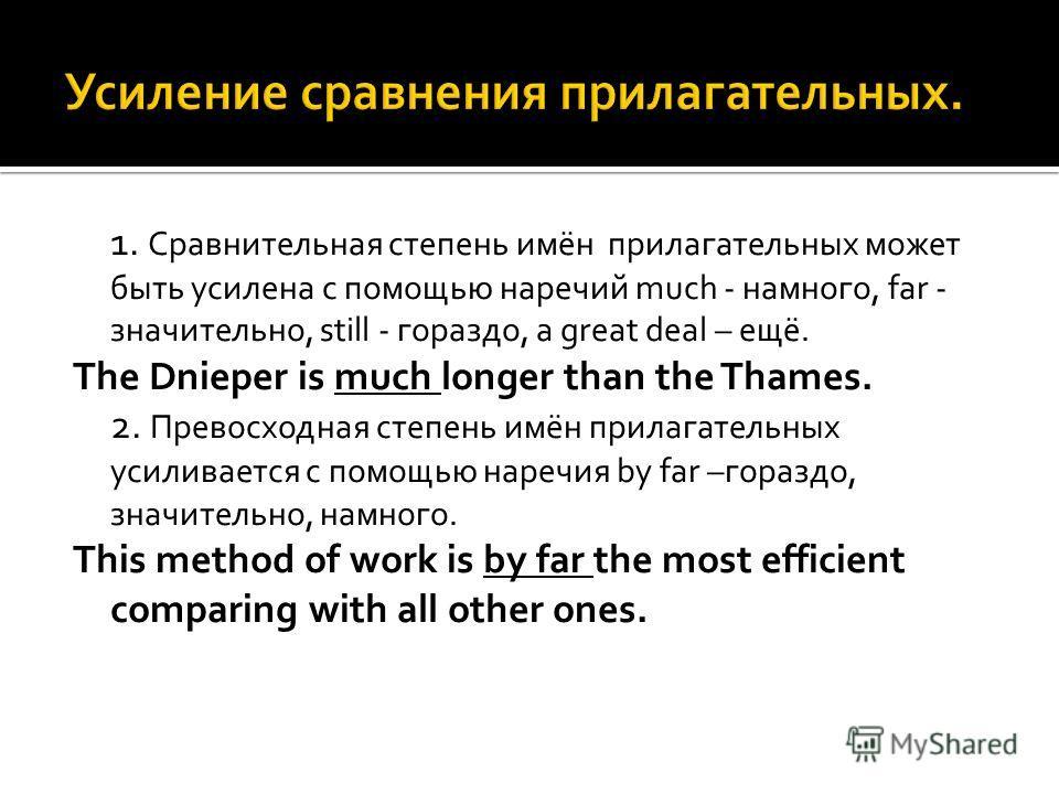 1. Сравнительная степень имён прилагательных может быть усилена с помощью наречий much - намного, far - значительно, still - гораздо, a great deal – ещё. The Dnieper is much longer than the Thames. 2. Превосходная степень имён прилагательных усиливае