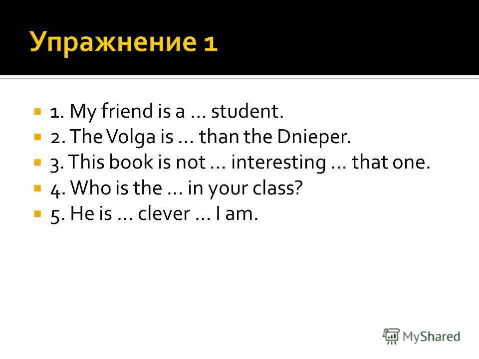 1. My friend is a … student. 2. The Volga is … than the Dnieper. 3. This book is not … interesting … that one. 4. Who is the … in your class? 5. He is … clever … I am.