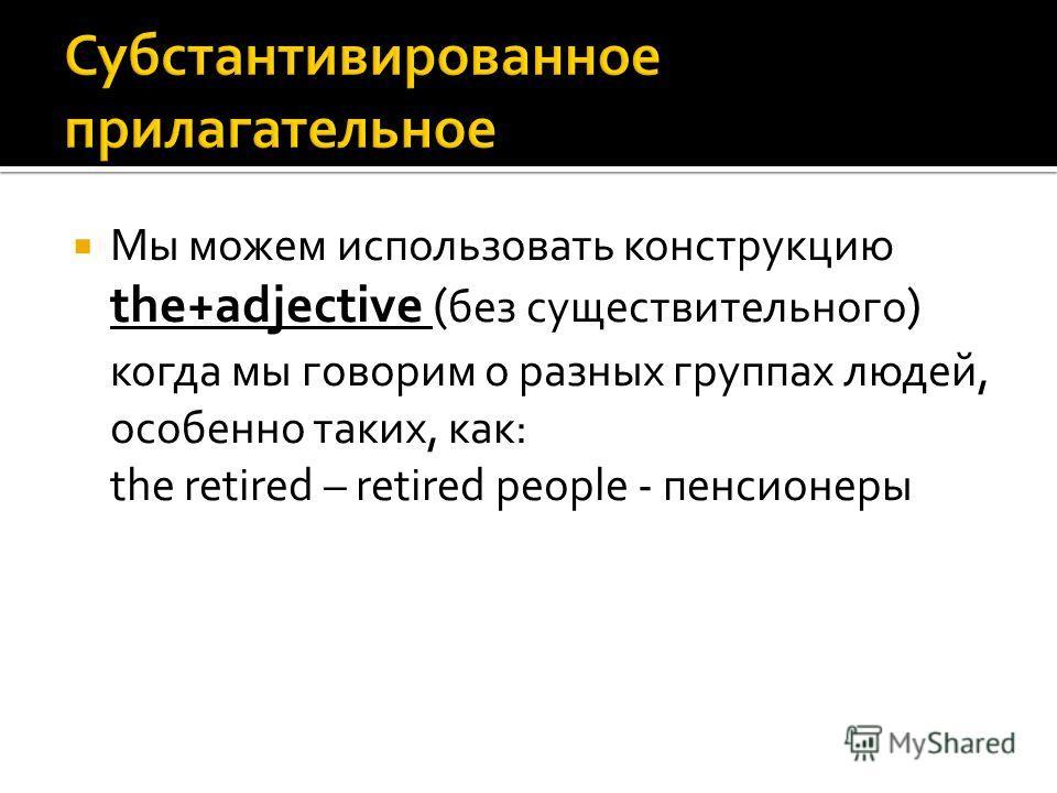 Мы можем использовать конструкцию the+adjective ( без существительного ) когда мы говорим о разных группах людей, особенно таких, как: the retired – retired people - пенсионеры