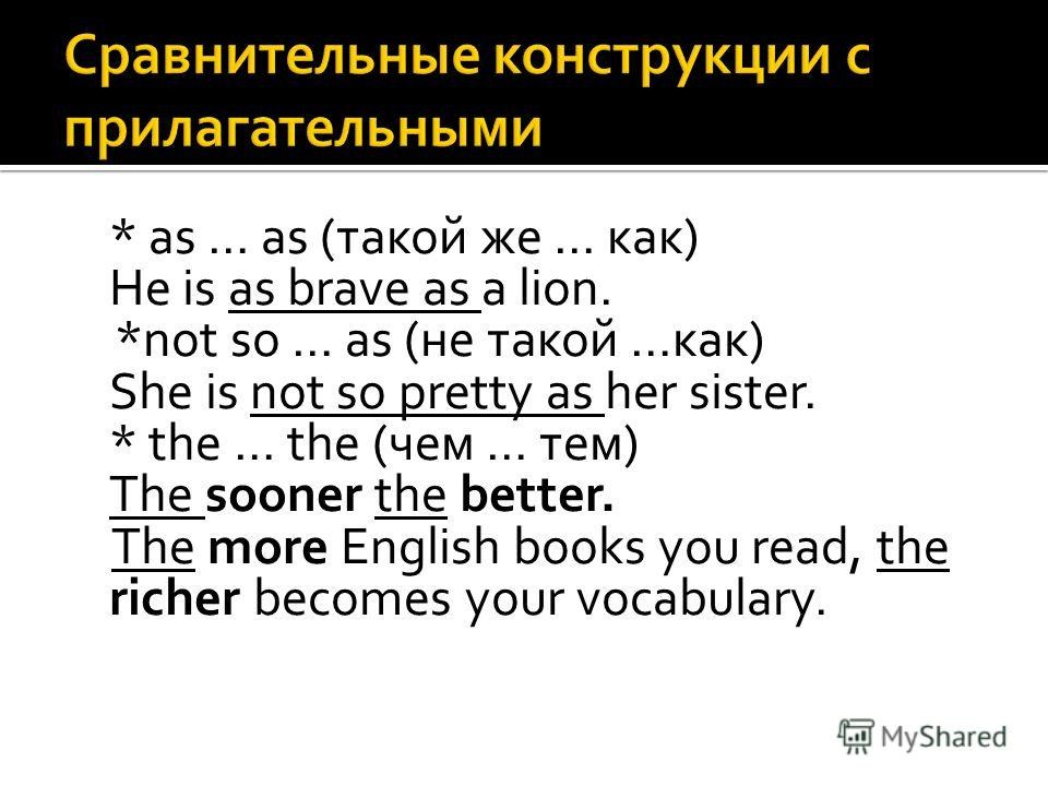 * as … as (такой же … как) He is as brave as a lion. *not so … as (не такой …как) She is not so pretty as her sister. * the … the (чем … тем) The sooner the better. The more English books you read, the richer becomes your vocabulary.