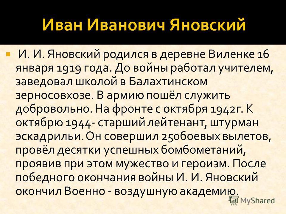 И. И. Яновский родился в деревне Виленке 16 января 1919 года. До войны работал учителем, заведовал школой в Балахтинском зерносовхозе. В армию пошёл служить добровольно. На фронте с октября 1942г. К октябрю 1944- старший лейтенант, штурман эскадрильи