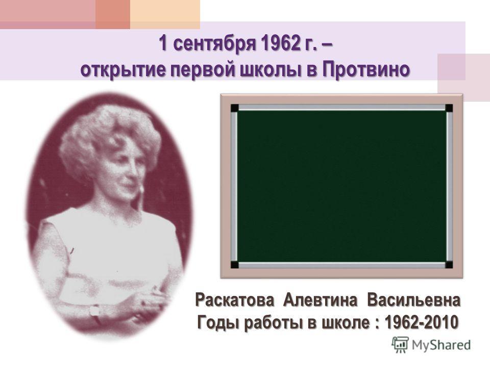 1 сентября 1962 г. – открытие первой школы в Протвино Раскатова Алевтина Васильевна Годы работы в школе : 1962-2010