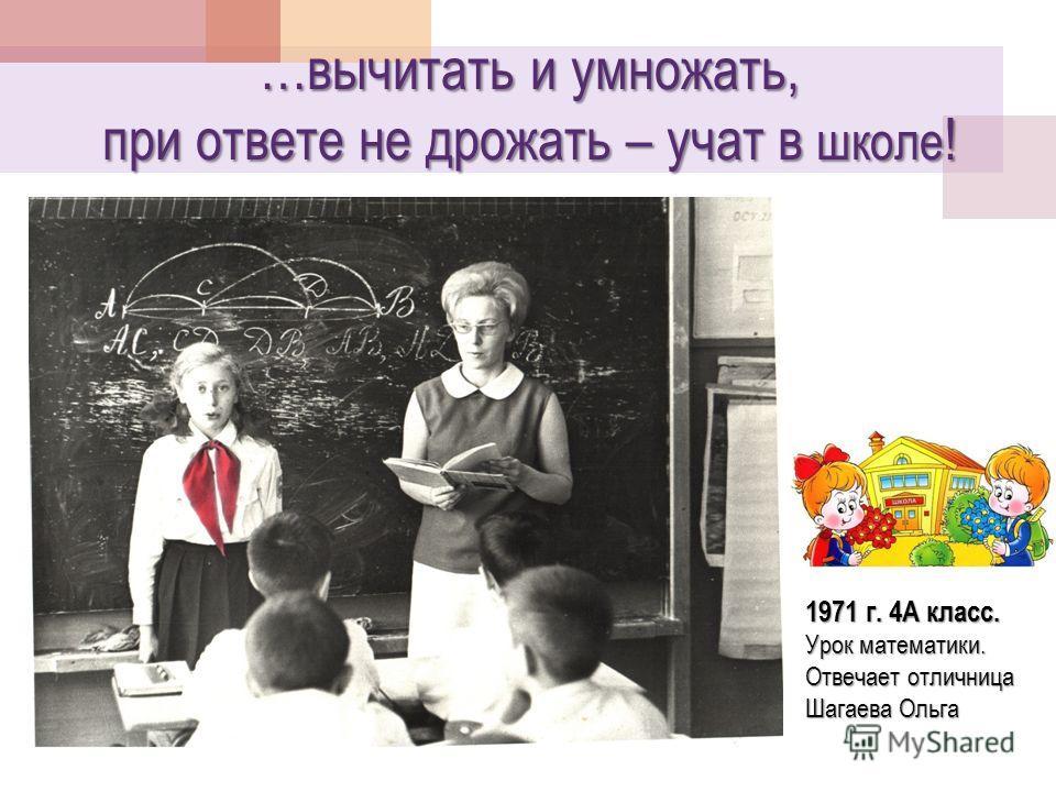 …вычитать и умножать, при ответе не дрожать – учат в школе ! 1971 г. 4А класс. Урок математики. Отвечает отличница Шагаева Ольга