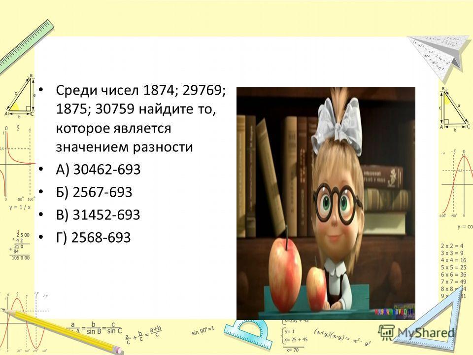 Среди чисел 1874; 29769; 1875; 30759 найдите то, которое является значением разности А) 30462-693 Б) 2567-693 В) 31452-693 Г) 2568-693