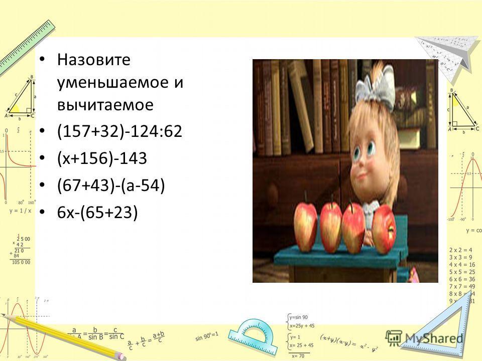 Назовите уменьшаемое и вычитаемое (157+32)-124:62 (х+156)-143 (67+43)-(а-54) 6х-(65+23)