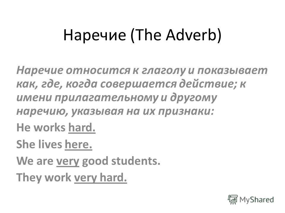 Наречие (The Adverb) Наречие относится к глаголу и показывает как, где, когда совершается действие; к имени прилагательному и другому наречию, указывая на их признаки: He works hard. She lives here. We are very good students. They work very hard.