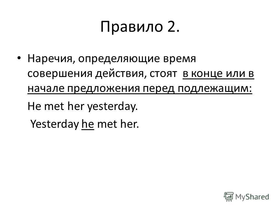 Правило 2. Наречия, определяющие время совершения действия, стоят в конце или в начале предложения перед подлежащим: He met her yesterday. Yesterday he met her.
