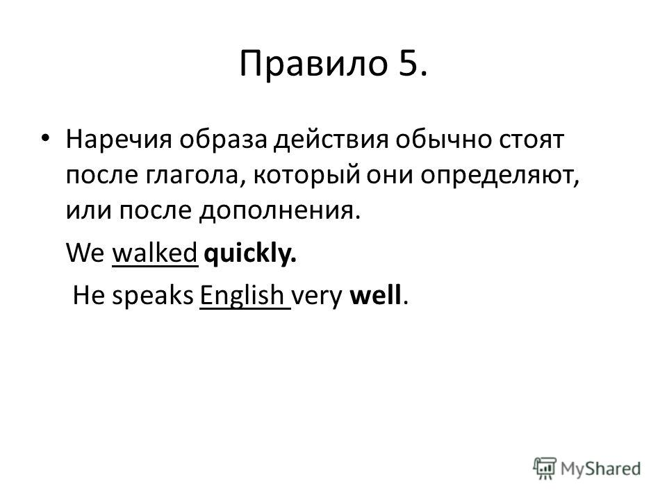 Правило 5. Наречия образа действия обычно стоят после глагола, который они определяют, или после дополнения. We walked quickly. He speaks English very well.