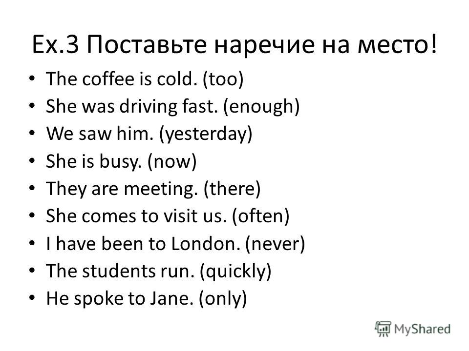 Ex.3 Поставьте наречие на место! The coffee is cold. (too) She was driving fast. (enough) We saw him. (yesterday) She is busy. (now) They are meeting. (there) She comes to visit us. (often) I have been to London. (never) The students run. (quickly) H