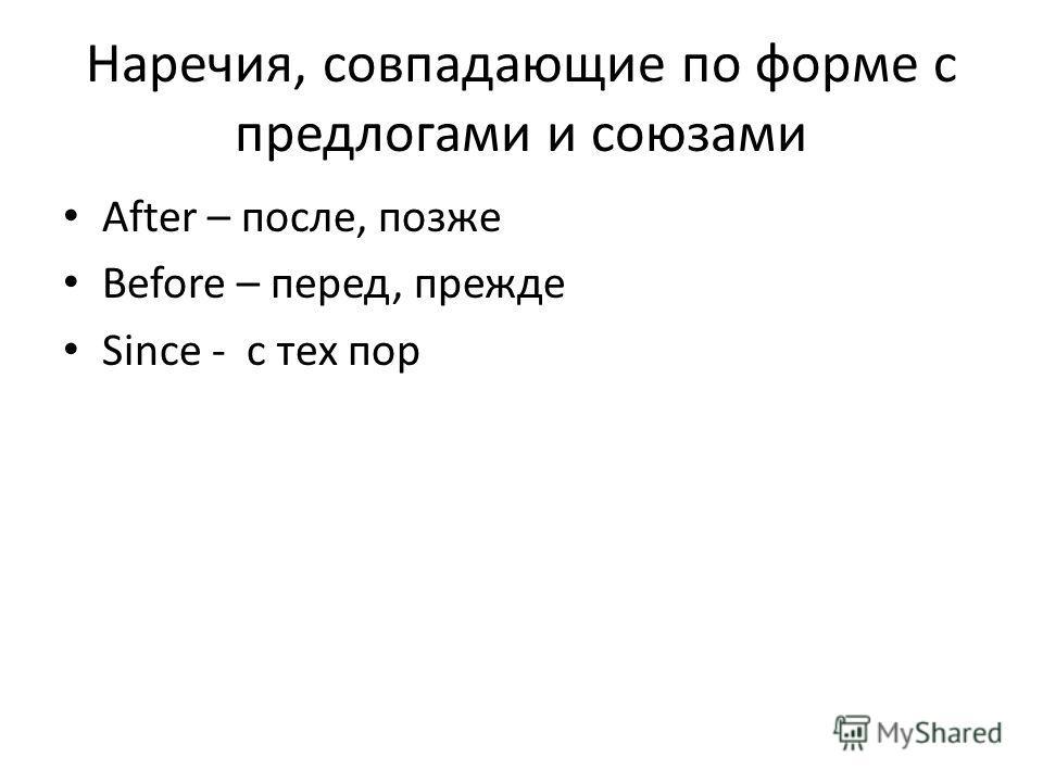 Наречия, совпадающие по форме с предлогами и союзами After – после, позже Before – перед, прежде Since - с тех пор