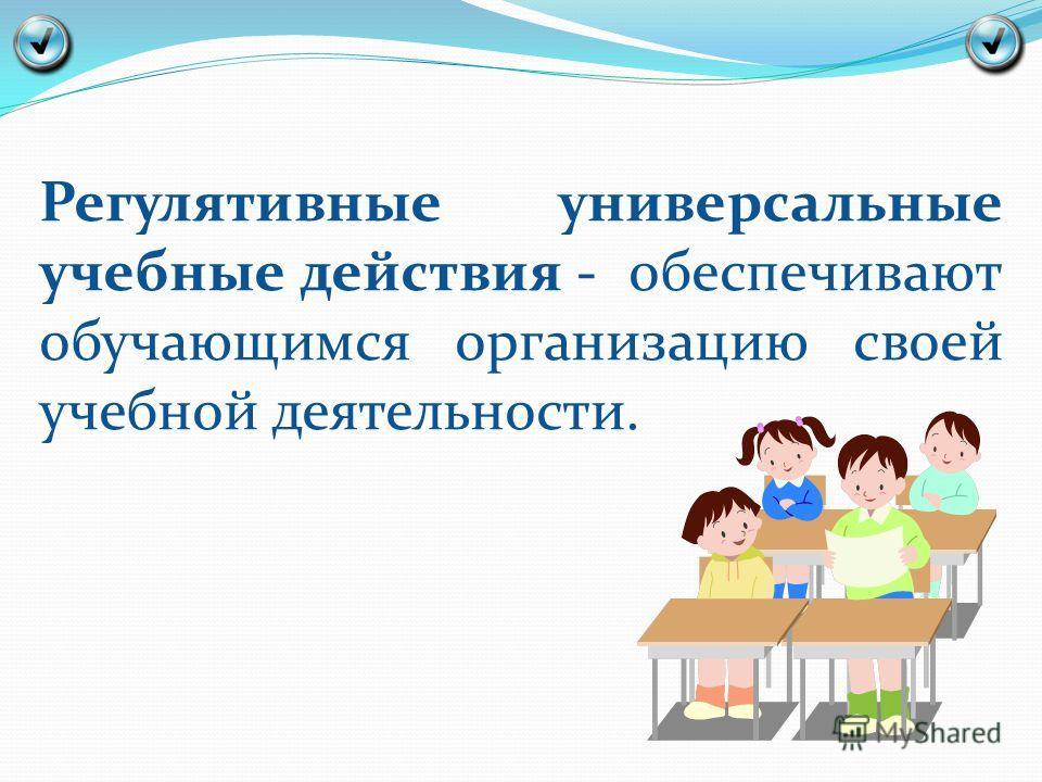 Регулятивные универсальные учебные действия - обеспечивают обучающимся организацию своей учебной деятельности.