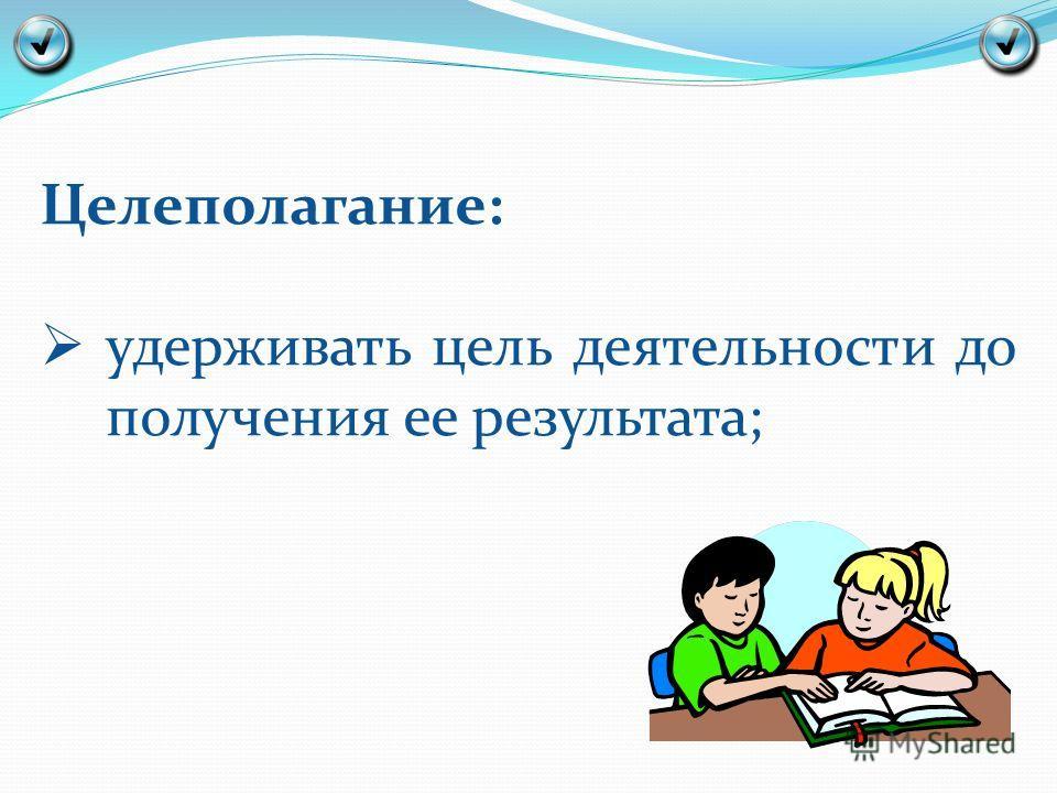 Целеполагание: удерживать цель деятельности до получения ее результата;