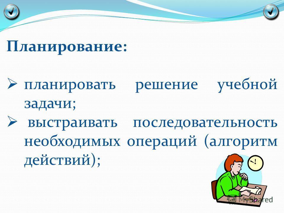 Планирование: планировать решение учебной задачи; выстраивать последовательность необходимых операций (алгоритм действий);