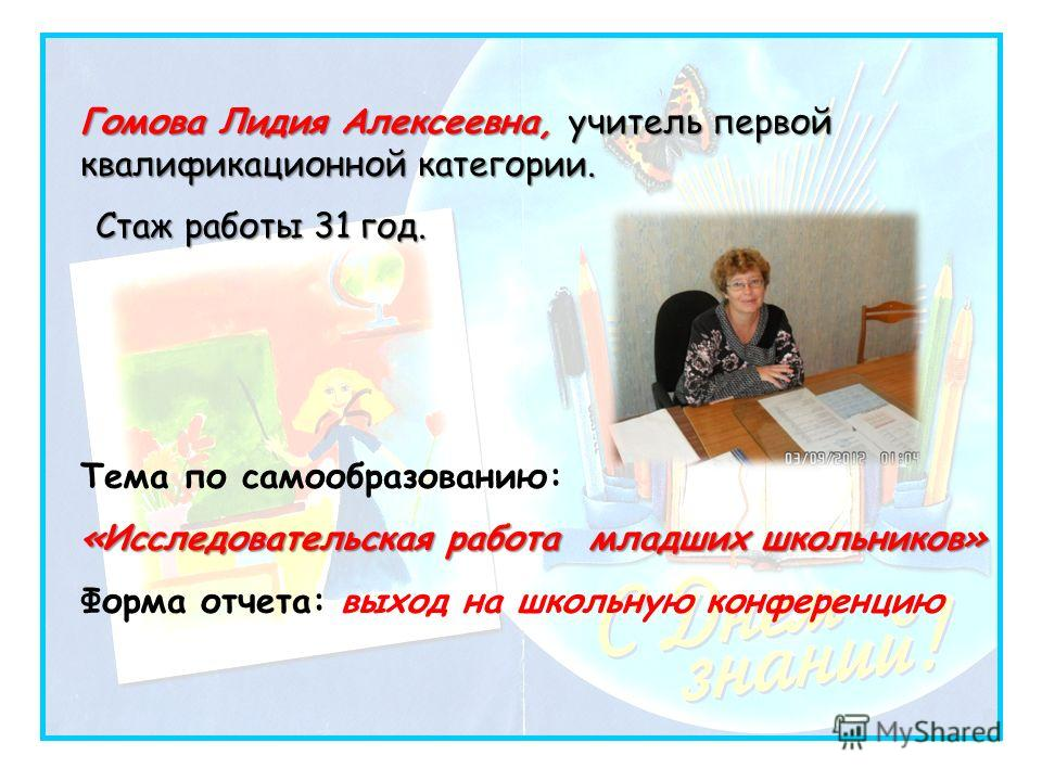 Гомова Лидия Алексеевна, учитель первой квалификационной категории. Стаж работы 31 год. Тема по самообразованию: «Исследовательская работа младших школьников» Форма отчета: выход на школьную конференцию