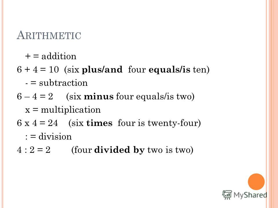 A RITHMETIC + = addition 6 + 4 = 10 (six plus/and four equals/is ten) - = subtraction 6 – 4 = 2 (six minus four equals/is two) x = multiplication 6 x 4 = 24 (six times four is twenty-four) : = division 4 : 2 = 2 (four divided by two is two)